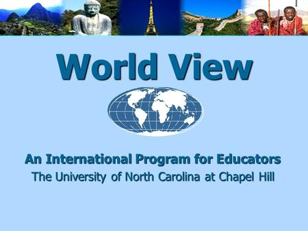 World View An International Program for Educators The University of North Carolina at Chapel Hill.