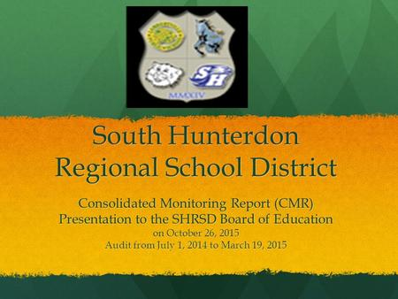 South Hunterdon Regional School District Consolidated Monitoring Report (CMR) Presentation to the SHRSD Board of Education on October 26, 2015 Audit from.
