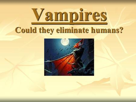 Vampires Could they eliminate humans?. Can you think of vampires from movies?