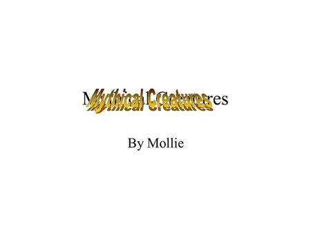 Mythical Creatures By Mollie Mythical Creatures! There are lots of Mythical Creatures. Some good, some bad. Some scary and some just plain weird. But.