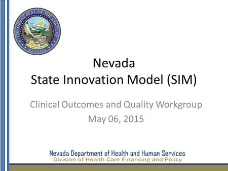 Nevada State Innovation Model (SIM) Clinical Outcomes and Quality Workgroup May 06, 2015 1.