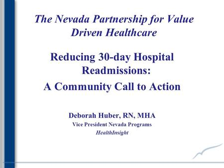The Nevada Partnership for Value Driven Healthcare Reducing 30-day Hospital Readmissions: A Community Call to Action Deborah Huber, RN, MHA Vice President.