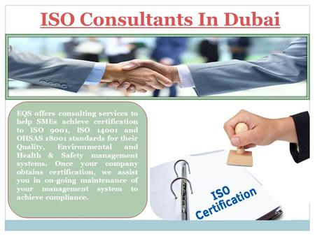 ISO Consultants In Dubai EQS offers consulting services to help SMEs achieve certification to ISO 9001, ISO 14001 and OHSAS 18001 standards for their Quality,
