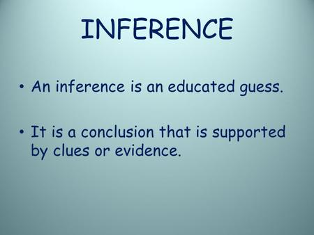 INFERENCE An inference is an educated guess. It is a conclusion that is supported by clues or evidence.