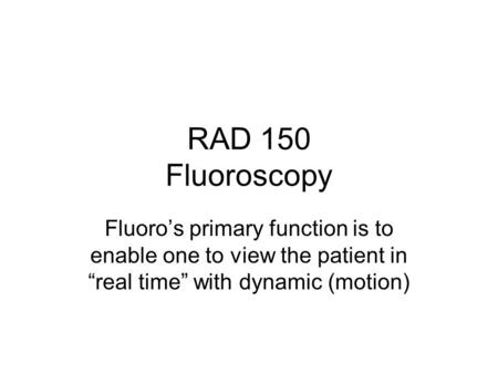 "RAD 150 Fluoroscopy Fluoro's primary function is to enable one to view the patient in ""real time"" with dynamic (motion)"