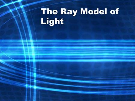 The Ray Model of Light. Light and Matter Light is represented as straight lines called rays, which show the direction that light travels. Ray diagrams.
