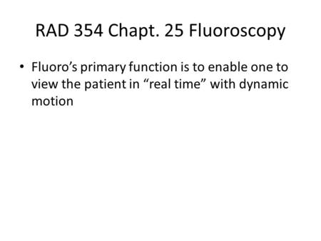 "RAD 354 Chapt. 25 Fluoroscopy Fluoro's primary function is to enable one to view the patient in ""real time"" with dynamic motion."