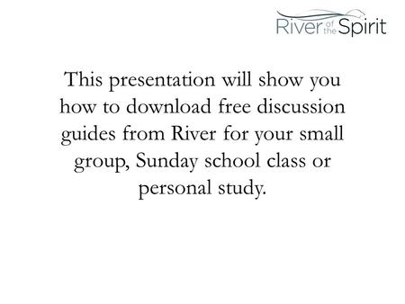 This presentation will show you how to download free discussion guides from River for your small group, Sunday school class or personal study.