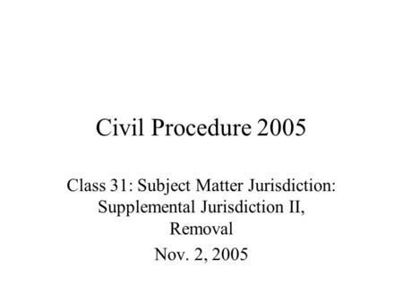 Civil Procedure 2005 Class 31: Subject Matter Jurisdiction: Supplemental Jurisdiction II, Removal Nov. 2, 2005.
