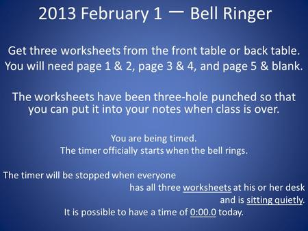 2013 February 1 一 Bell Ringer Get three worksheets from the front table or back table. You will need page 1 & 2, page 3 & 4, and page 5 & blank. The worksheets.