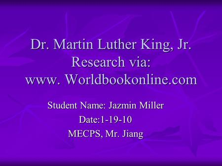 Dr. Martin Luther King, Jr. Research via: www. Worldbookonline.com Student Name: Jazmin Miller Date:1-19-10 MECPS, Mr. Jiang.
