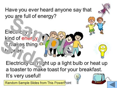 Have you ever heard anyone say that you are full of energy? Electricity is a kind of energy. It makes things happen. Electricity can light up a light bulb.