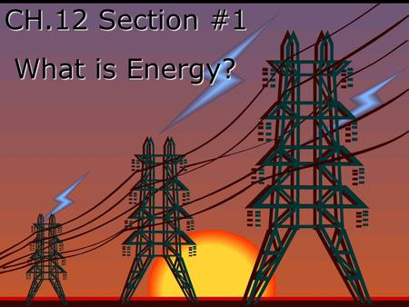 CH.12 Section #1 What is Energy? What is Energy?.