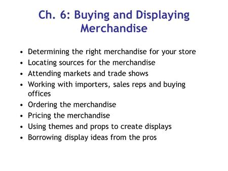 Ch. 6: Buying and Displaying Merchandise Determining the right merchandise for your store Locating sources for the merchandise Attending markets and trade.
