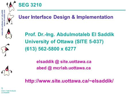 Www.site.uottawa.ca/~elsaddik www.el-saddik.com 1 Unit C-Task Analysis (c) elsaddik SEG 3210 User Interface Design & Implementation Prof. Dr.-Ing. Abdulmotaleb.