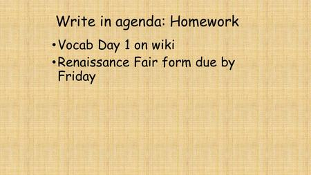 Write in agenda: Homework Vocab Day 1 on wiki Renaissance Fair form due by Friday.