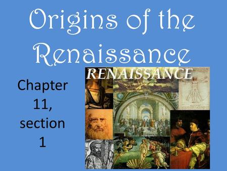 Origins of the Renaissance Chapter 11, section 1.