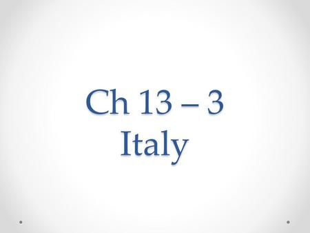 Ch 13 – 3 Italy. If you lived there ….. Imagine: You live in Rome, the historic heart of Italy. Wherever you walk in Rome, you see reminders of the city's.