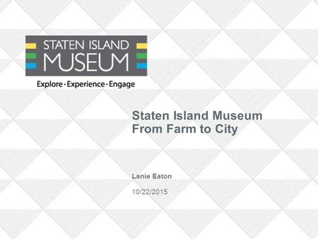Staten Island Museum From Farm to City Lanie Eaton 10/22/2015.