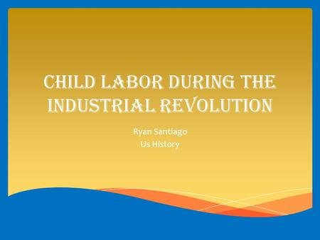 Child Labor during the industrial revolution Ryan Santiago Us History.