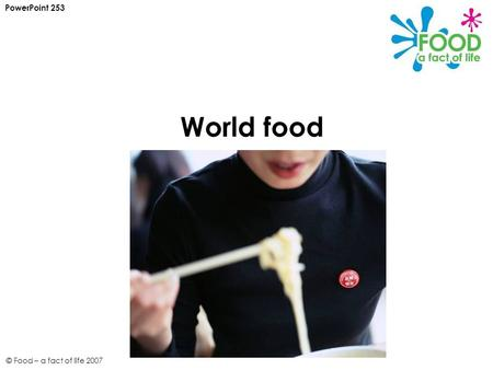© Food – a fact of life 2007 World food PowerPoint 253.