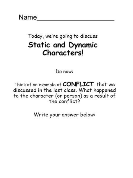 Name____________________ Today, we're going to discuss Static and Dynamic Characters! Do now: Think of an example of CONFLICT that we discussed in the.