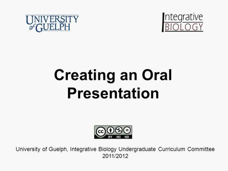 Creating an Oral Presentation University of Guelph, Integrative Biology Undergraduate Curriculum Committee 2011/2012.