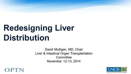 Redesigning Liver Distribution David Mulligan, MD, Chair Liver & Intestinal Organ Transplantation Committee November 12-13, 2014.