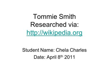 Tommie Smith Researched via:   Student Name: Chela Charles Date: April 8 th 2011.