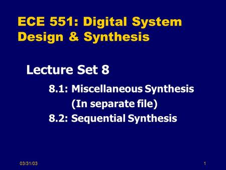 03/31/031 ECE 551: Digital System Design & Synthesis Lecture Set 8 8.1: Miscellaneous Synthesis (In separate file) 8.2: Sequential Synthesis.