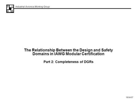 Industrial Avionics Working Group 18/04/07 The Relationship Between the Design and Safety Domains in IAWG Modular Certification Part 2: Completeness of.