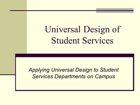 Universal Design of Student Services Applying Universal Design to Student Services Departments on Campus.