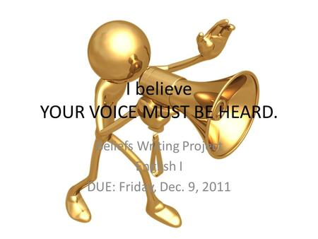 I believe YOUR VOICE MUST BE HEARD. Beliefs Writing Project English I DUE: Friday, Dec. 9, 2011.