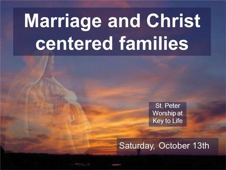 Marriage and Christ centered families St. Peter Worship at Key to Life Saturday, October 13th.