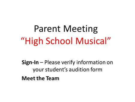 "Parent Meeting ""High School Musical"" Sign-In – Please verify information on your student's audition form Meet the Team."