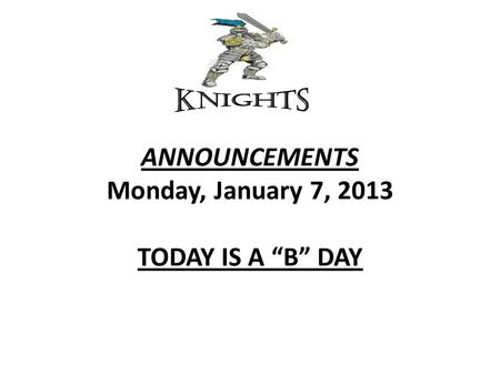 "ANNOUNCEMENTS Monday, January 7, 2013 TODAY IS A ""B"" DAY."