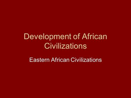 Development of African Civilizations Eastern African Civilizations.