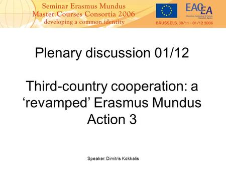 Speaker: Dimitris Kokkalis Plenary discussion 01/12 Third-country cooperation: a 'revamped' Erasmus Mundus Action 3.