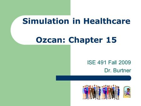 Simulation in Healthcare Ozcan: Chapter 15 ISE 491 Fall 2009 Dr. Burtner.