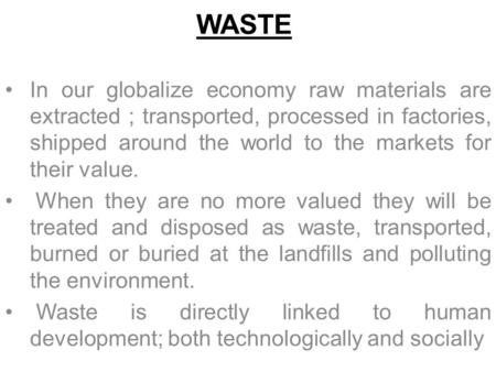 WASTE In our globalize economy raw materials are extracted ; transported, processed in factories, shipped around the world to the markets for their value.