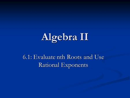 Algebra II 6.1: Evaluate nth Roots and Use Rational Exponents.