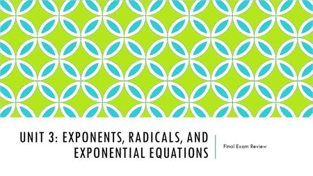 UNIT 3: EXPONENTS, RADICALS, AND EXPONENTIAL EQUATIONS Final Exam Review.