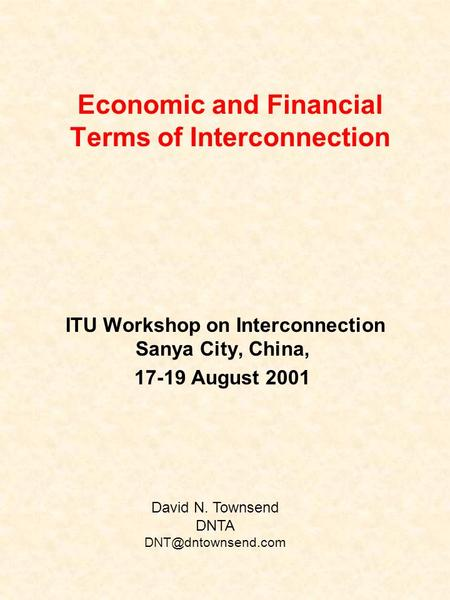 Economic and Financial Terms of Interconnection ITU Workshop on Interconnection Sanya City, China, 17-19 August 2001 David N. Townsend DNTA