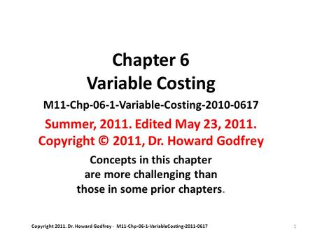 1 Chapter 6 Variable Costing M11-Chp-06-1-Variable-Costing-2010-0617 Summer, 2011. Edited May 23, 2011. Copyright © 2011, Dr. Howard Godfrey Concepts in.