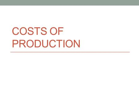 COSTS OF PRODUCTION. Economic Costs Equal to opportunity costs Explicit + implicit costs Explicit costs Monetary payments Implicit costs Value of next.