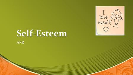 Self-Esteem ARR. What is Self-Esteem? Everyone, at some point or another, is uncertain about themselves, lacks self-confidence, doubts their abilities.