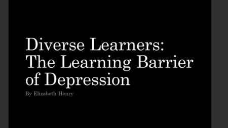 Diverse Learners: The Learning Barrier of Depression By Elizabeth Henry.