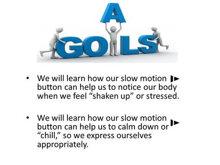 "We will learn how our slow motion button can help us to notice our body when we feel ""shaken up"" or stressed. We will learn how our slow motion button."