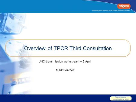 Transmission workstream 6 April Overview of TPCR Third Consultation UNC transmission workstream – 6 April Mark Feather.
