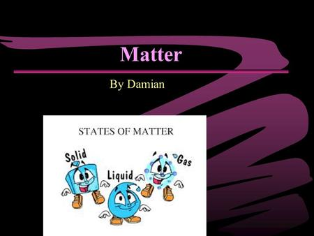 Matter By Damian. What is Matter? ▪Matter is everything. ▪Matter is something that has mass and takes up space. ▪The states of matter are gas, liquid.